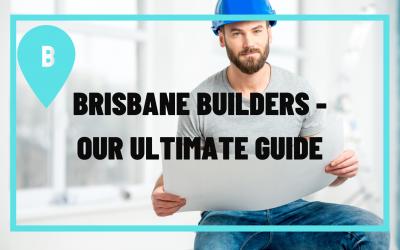 Brisbane Builders- The Ultimate Guide